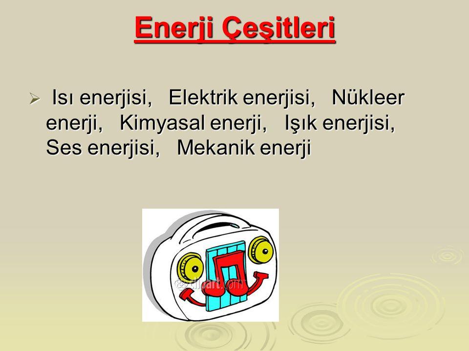 Enerji Çeşitleri  Isı enerjisi, Elektrik enerjisi, Nükleer enerji, Kimyasal enerji, Işık enerjisi, Ses enerjisi, Mekanik enerji