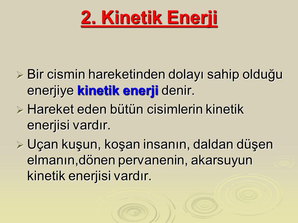 2. Kinetik Enerji  Bir cismin hareketinden dolayı sahip olduğu enerjiye kinetik enerji denir.  Hareket eden bütün cisimlerin kinetik enerjisi vardır