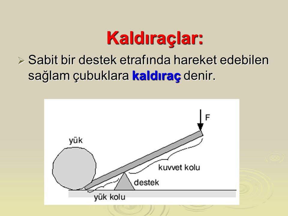 Kaldıraçlar:  Sabit bir destek etrafında hareket edebilen sağlam çubuklara kaldıraç denir.