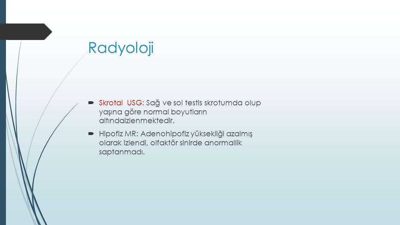 Radyoloji  Skrotal USG: Sağ ve sol testis skrotumda olup yaşına göre normal boyutların altındaizlenmektedir.  Hipofiz MR: Adenohipofiz yüksekliği az