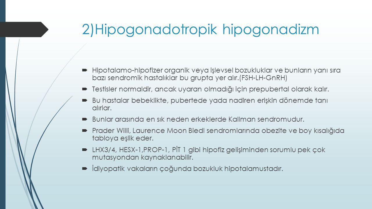 2)Hipogonadotropik hipogonadizm  Hipotalamo-hipofizer organik veya işlevsel bozukluklar ve bunların yanı sıra bazı sendromik hastalıklar bu grupta ye