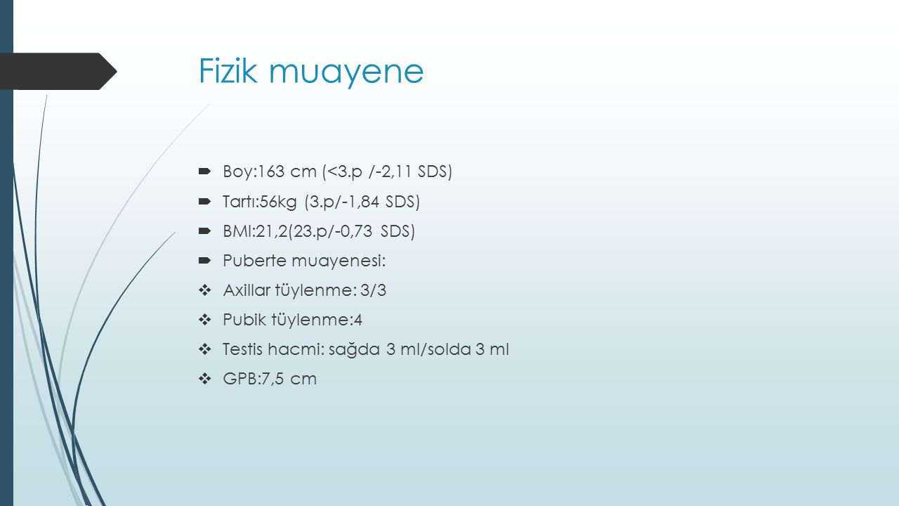Fizik muayene  Boy:163 cm (<3.p /-2,11 SDS)  Tartı:56kg (3.p/-1,84 SDS)  BMI:21,2(23.p/-0,73 SDS)  Puberte muayenesi:  Axillar tüylenme: 3/3  Pu