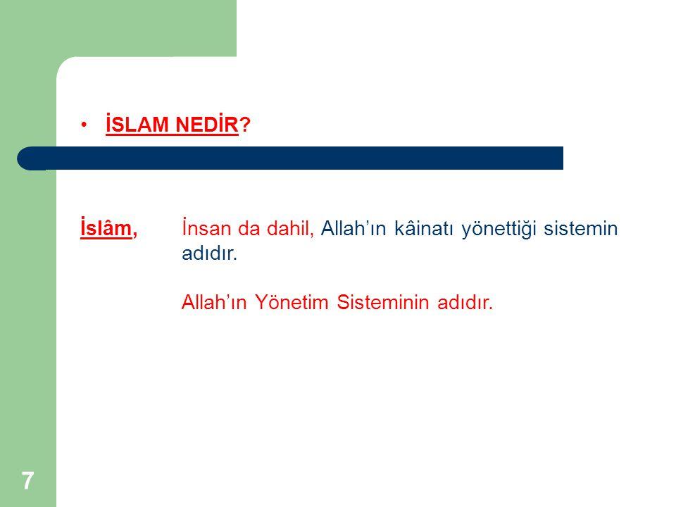 7 İSLAM NEDİR? İslâm, İnsan da dahil, Allah'ın kâinatı yönettiği sistemin adıdır. Allah'ın Yönetim Sisteminin adıdır.