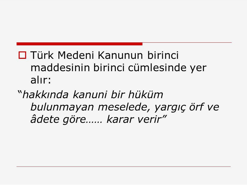 """ Türk Medeni Kanunun birinci maddesinin birinci cümlesinde yer alır: """"hakkında kanuni bir hüküm bulunmayan meselede, yargıç örf ve âdete göre…… karar"""