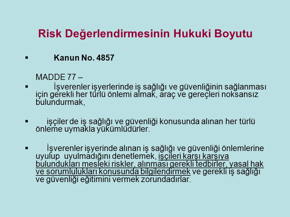 Risk Değerlendirmesinin Hukuki Boyutu  Kanun No. 4857 MADDE 77 –  İşverenler işyerlerinde iş sağlığı ve güvenliğinin sağlanması için gerekli her tür