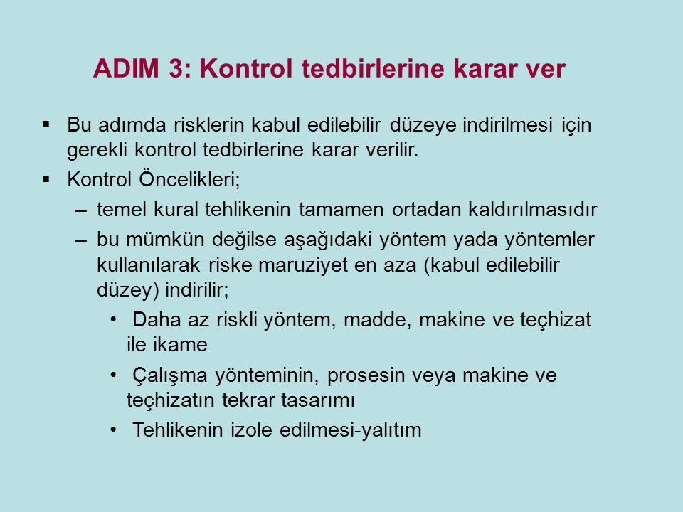 ADIM 3: Kontrol tedbirlerine karar ver  Bu adımda risklerin kabul edilebilir düzeye indirilmesi için gerekli kontrol tedbirlerine karar verilir.  Ko