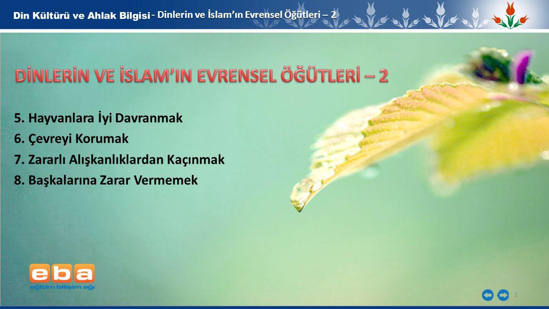 1 - Dinlerin ve İslam'ın Evrensel Öğütleri – 2 5. Hayvanlara İyi Davranmak 6. Çevreyi Korumak 7. Zararlı Alışkanlıklardan Kaçınmak 8. Başkalarına Zara
