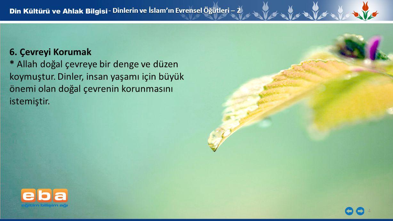 4 - Dinlerin ve İslam'ın Evrensel Öğütleri – 2 6. Çevreyi Korumak * Allah doğal çevreye bir denge ve düzen koymuştur. Dinler, insan yaşamı için büyük