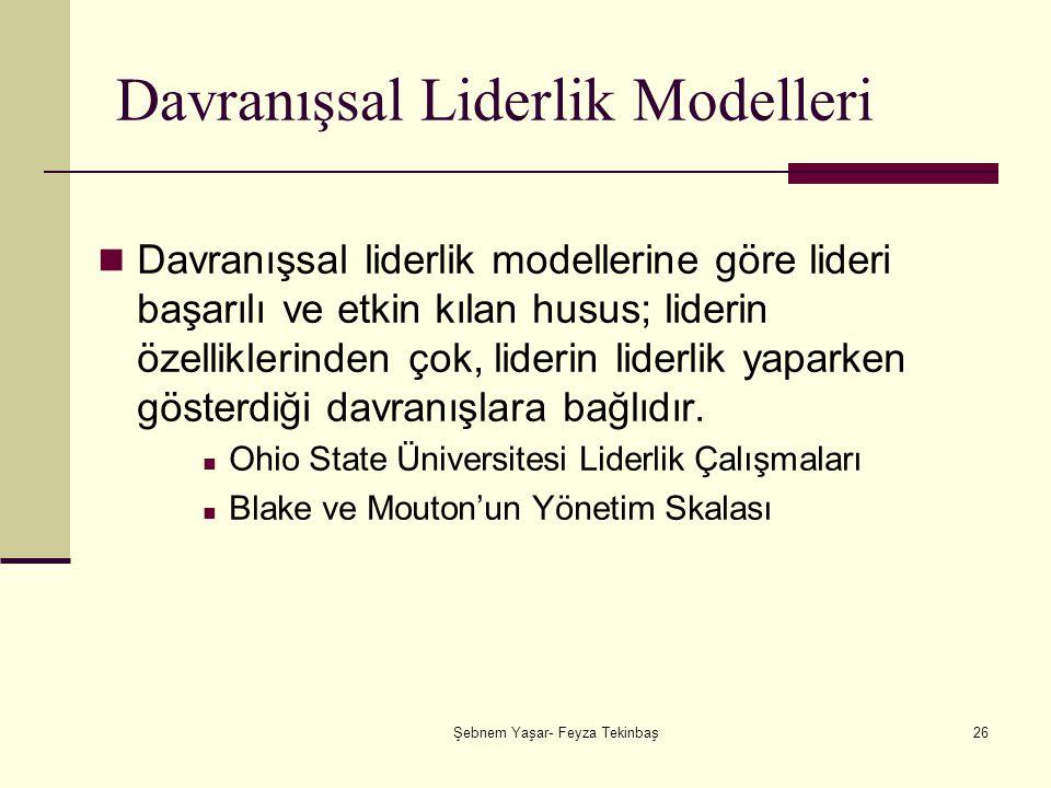 Şebnem Yaşar- Feyza Tekinbaş26 Davranışsal Liderlik Modelleri Davranışsal liderlik modellerine göre lideri başarılı ve etkin kılan husus; liderin özelliklerinden çok, liderin liderlik yaparken gösterdiği davranışlara bağlıdır.