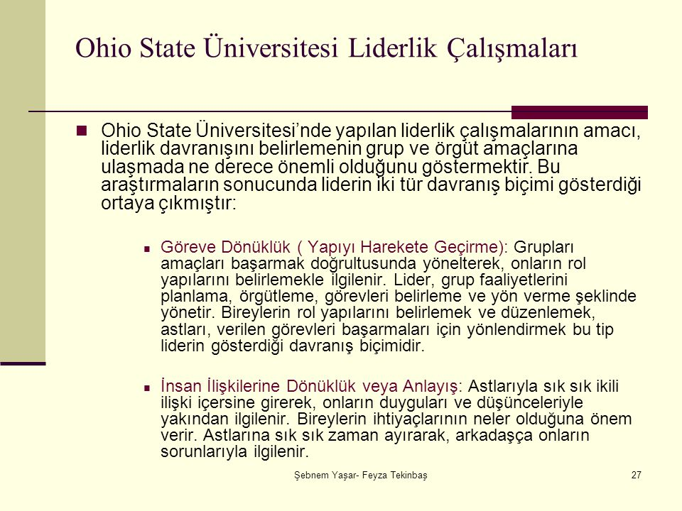 Şebnem Yaşar- Feyza Tekinbaş27 Ohio State Üniversitesi Liderlik Çalışmaları Ohio State Üniversitesi'nde yapılan liderlik çalışmalarının amacı, liderlik davranışını belirlemenin grup ve örgüt amaçlarına ulaşmada ne derece önemli olduğunu göstermektir.