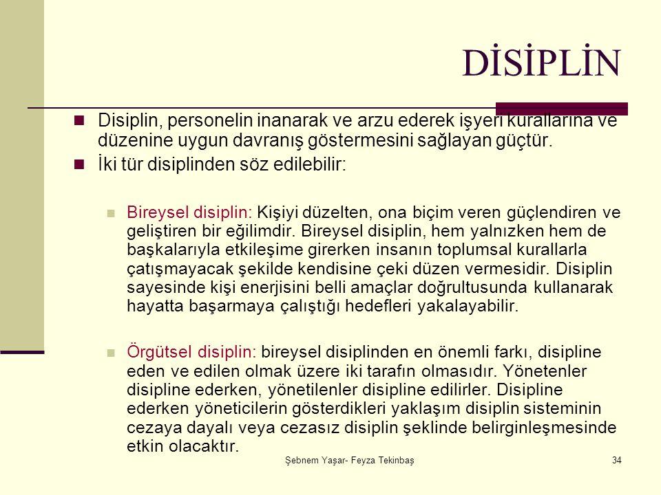 Şebnem Yaşar- Feyza Tekinbaş34 DİSİPLİN Disiplin, personelin inanarak ve arzu ederek işyeri kurallarına ve düzenine uygun davranış göstermesini sağlayan güçtür.