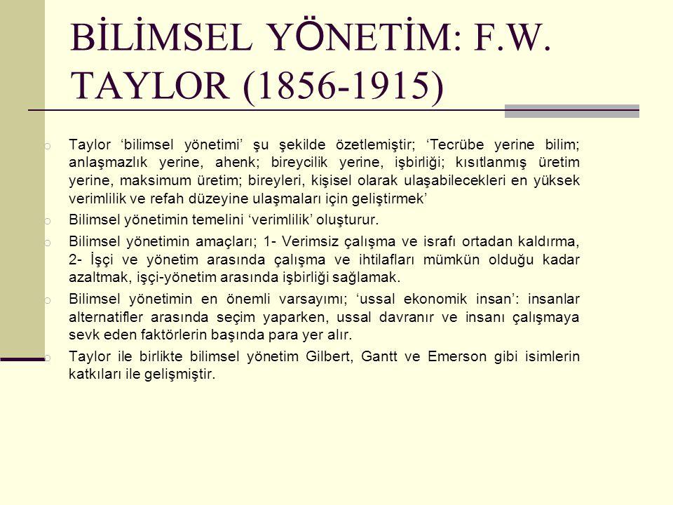 BİLİMSEL Y Ö NETİM: F.W. TAYLOR (1856-1915) o Taylor 'bilimsel yönetimi' şu şekilde özetlemiştir; 'Tecrübe yerine bilim; anlaşmazlık yerine, ahenk; bi