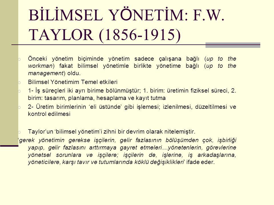 BİLİMSEL Y Ö NETİM: F.W. TAYLOR (1856-1915) o Önceki yönetim biçiminde yönetim sadece çalışana bağlı (up to the workman) fakat bilimsel yönetimle birl