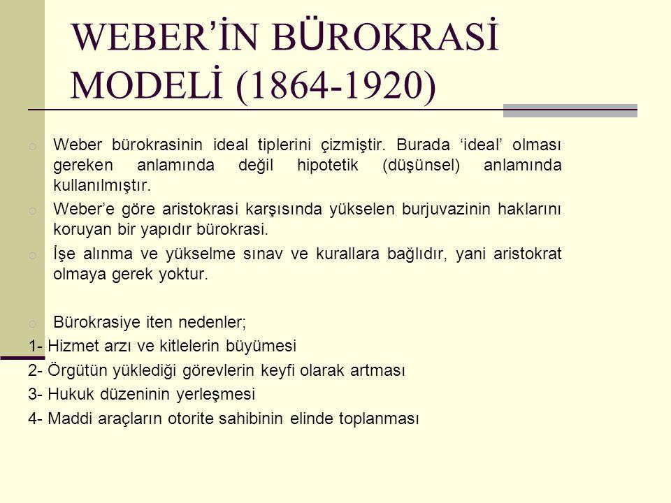 WEBER ' İN B Ü ROKRASİ MODELİ (1864-1920) o Weber bürokrasinin ideal tiplerini çizmiştir. Burada 'ideal' olması gereken anlamında değil hipotetik (düş