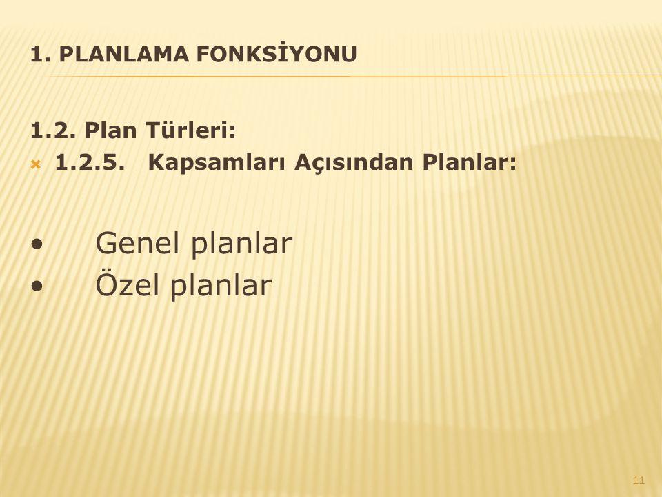 1. PLANLAMA FONKSİYONU 1.2. Plan Türleri:  1.2.5. Kapsamları Açısından Planlar: Genel planlar Özel planlar 11