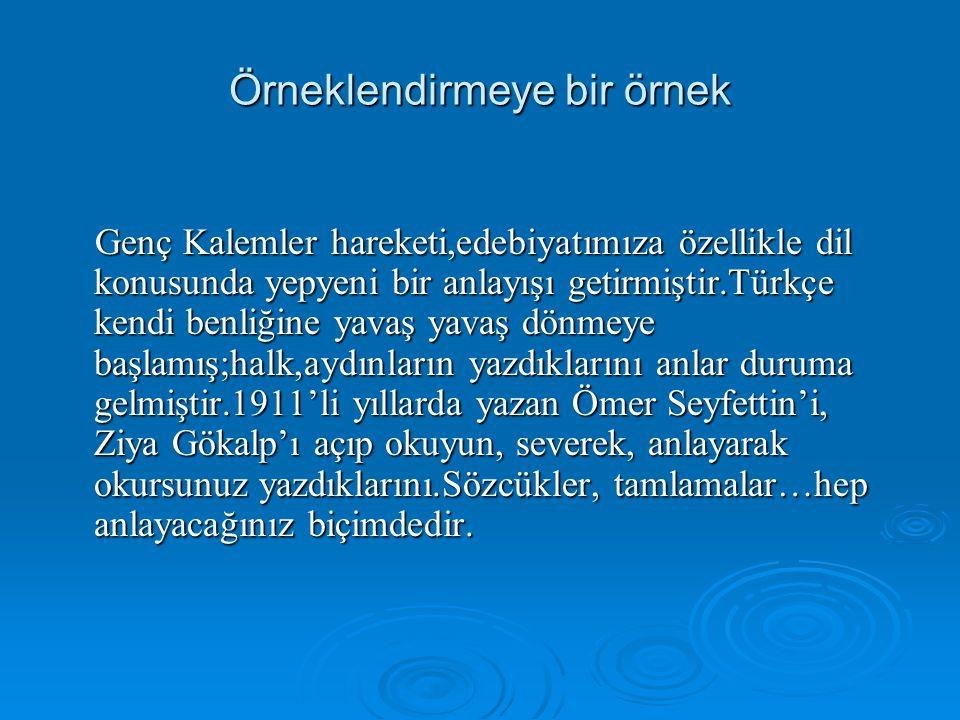 Örneklendirmeye bir örnek Genç Kalemler hareketi,edebiyatımıza özellikle dil konusunda yepyeni bir anlayışı getirmiştir.Türkçe kendi benliğine yavaş y