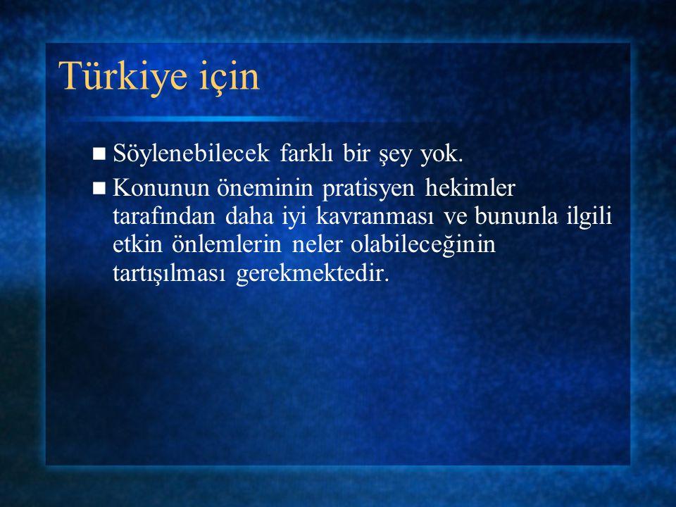Türkiye için Söylenebilecek farklı bir şey yok. Konunun öneminin pratisyen hekimler tarafından daha iyi kavranması ve bununla ilgili etkin önlemlerin