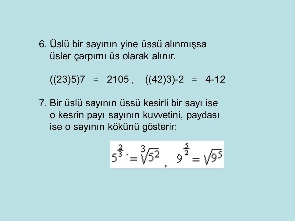 6. Üslü bir sayının yine üssü alınmışsa üsler çarpımı üs olarak alınır. ((23)5)7 = 2105, ((42)3)-2 = 4-12 7. Bir üslü sayının üssü kesirli bir sayı is
