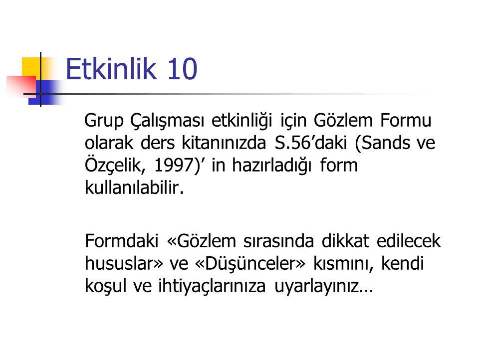Etkinlik 10 Grup Çalışması etkinliği için Gözlem Formu olarak ders kitanınızda S.56'daki (Sands ve Özçelik, 1997)' in hazırladığı form kullanılabilir.