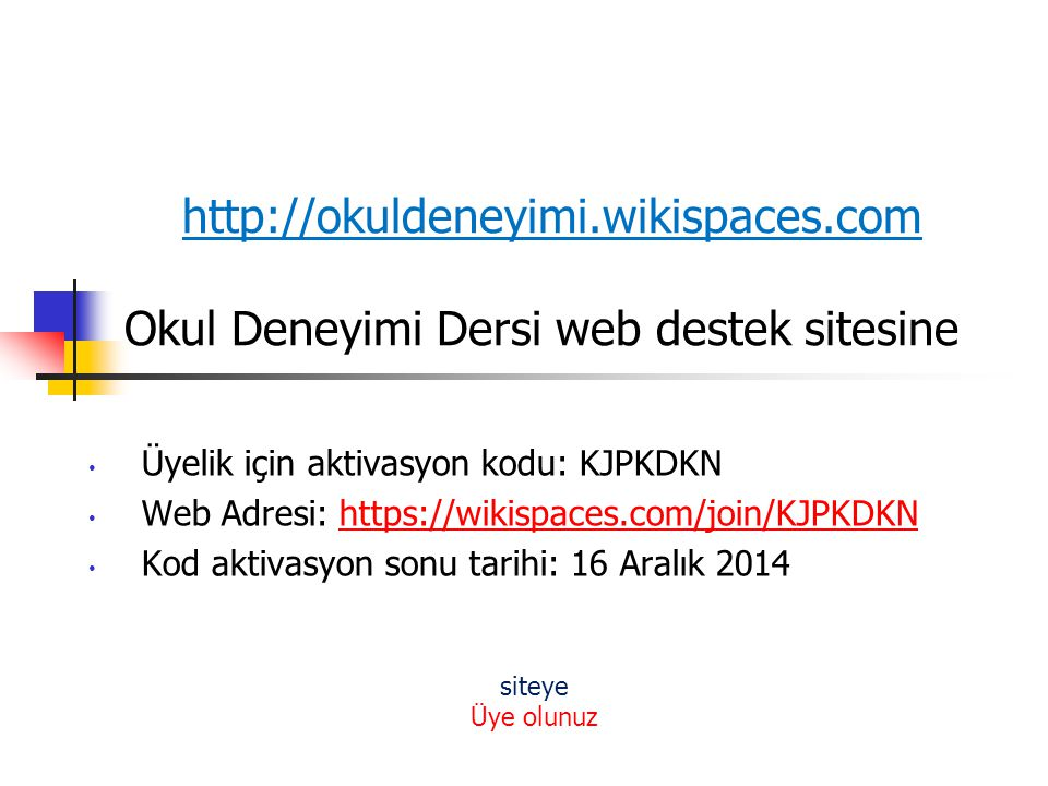 http://okuldeneyimi.wikispaces.com Okul Deneyimi Dersi web destek sitesine Üyelik için aktivasyon kodu: KJPKDKN Web Adresi: https://wikispaces.com/joi