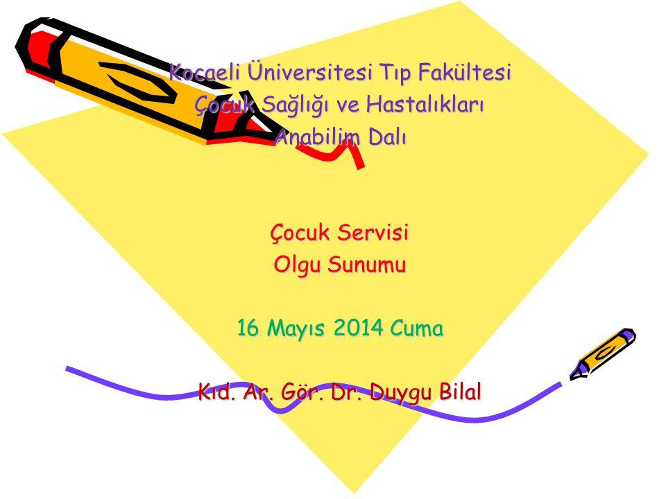 Kocaeli Üniversitesi Tıp Fakültesi Çocuk Sağlığı ve Hastalıkları Anabilim Dalı Çocuk Servisi Olgu Sunumu 16 Mayıs 2014 Cuma Kıd.