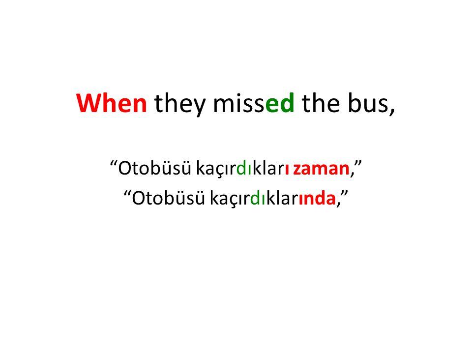 When they missed the bus, Otobüsü kaçırdıkları zaman, Otobüsü kaçırdıklarında,