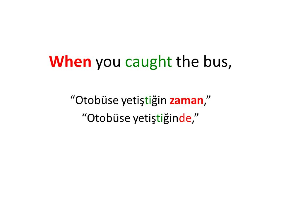 When you caught the bus, Otobüse yetiştiğin zaman, Otobüse yetiştiğinde,