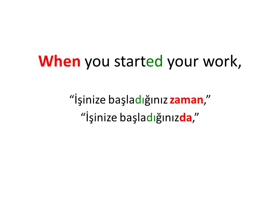 "When you started your work, ""İşinize başladığınız zaman,"" ""İşinize başladığınızda,"""
