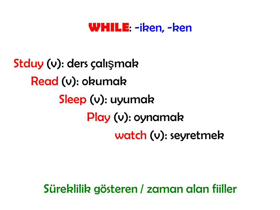WHILE : -iken, -ken Stduy (v): ders çalı ş mak Read (v): okumak Sleep (v): uyumak Play (v): oynamak watch (v): seyretmek Süreklilik gösteren / zaman alan fiiller