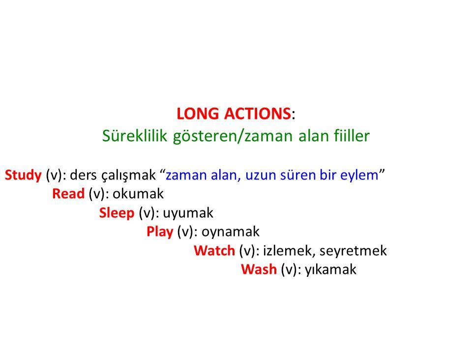 LONG ACTIONS: Süreklilik gösteren/zaman alan fiiller Study (v): ders çalışmak zaman alan, uzun süren bir eylem Read (v): okumak Sleep (v): uyumak Play (v): oynamak Watch (v): izlemek, seyretmek Wash (v): yıkamak