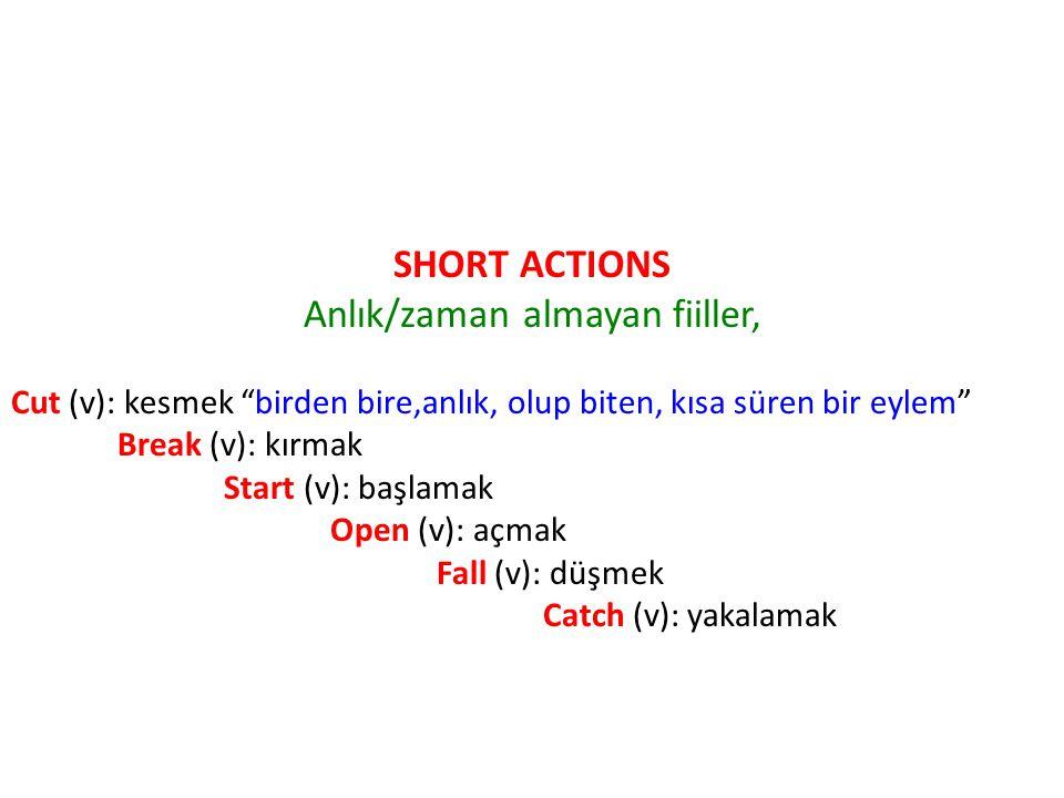 SHORT ACTIONS Anlık/zaman almayan fiiller, Cut (v): kesmek birden bire,anlık, olup biten, kısa süren bir eylem Break (v): kırmak Start (v): başlamak Open (v): açmak Fall (v): düşmek Catch (v): yakalamak