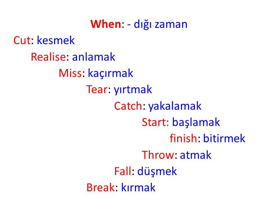 When: - dığı zaman Cut: kesmek Realise: anlamak Miss: kaçırmak Tear: yırtmak Catch: yakalamak Start: başlamak finish: bitirmek Throw: atmak Fall: düşmek Break: kırmak