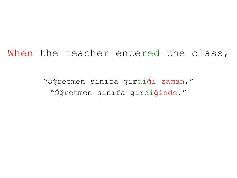 When the teacher entered the class, Öğretmen sınıfa girdiği zaman, Öğretmen sınıfa girdiğinde,