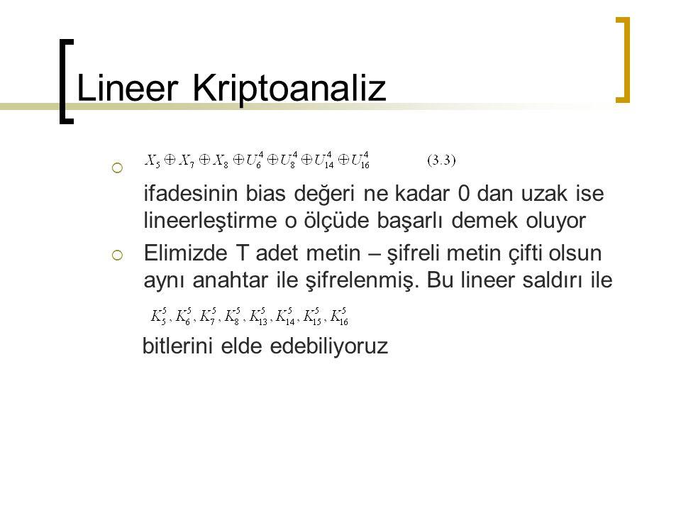 Lineer Kriptoanaliz  ifadesinin bias değeri ne kadar 0 dan uzak ise lineerleştirme o ölçüde başarlı demek oluyor  Elimizde T adet metin – şifreli metin çifti olsun aynı anahtar ile şifrelenmiş.