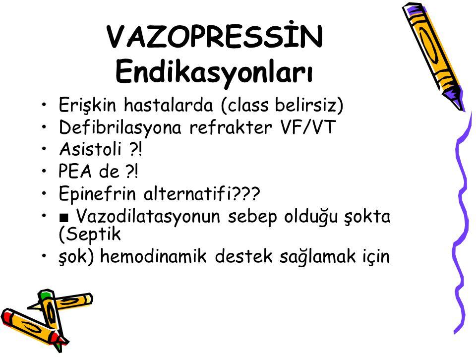 VAZOPRESSİN Endikasyonları Erişkin hastalarda (class belirsiz) Defibrilasyona refrakter VF/VT Asistoli ?! PEA de ?! Epinefrin alternatifi??? ■ Vazodil