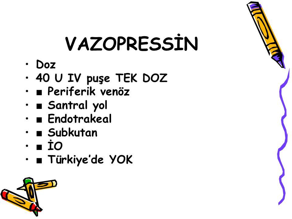 VAZOPRESSİN Doz 40 U IV puşe TEK DOZ ■ Periferik venöz ■ Santral yol ■ Endotrakeal ■ Subkutan ■ İO ■ Türkiye'de YOK