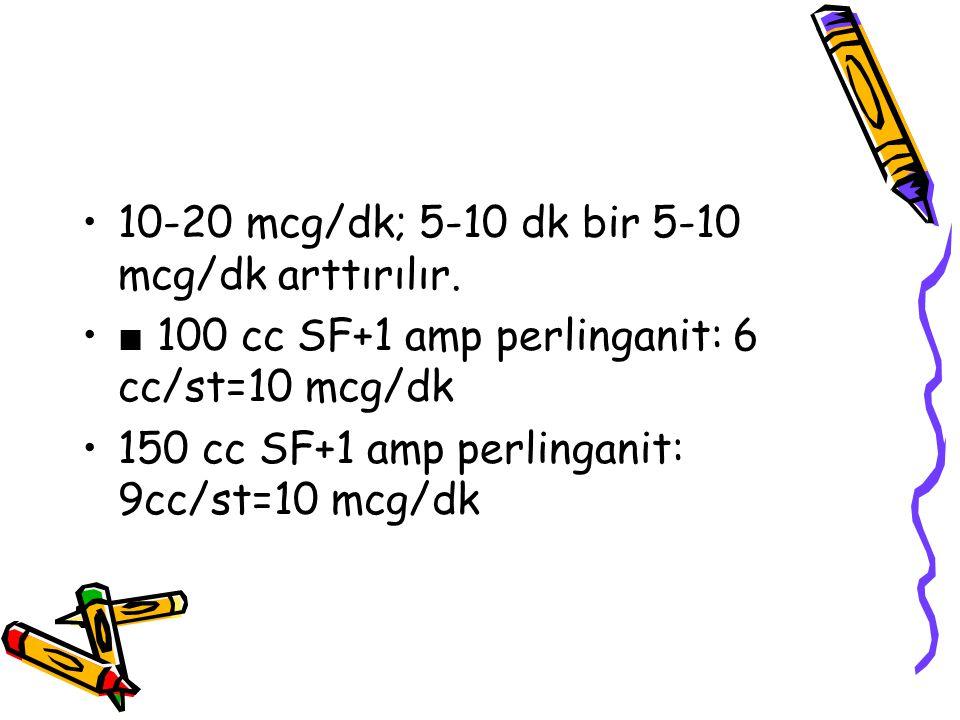 10-20 mcg/dk; 5-10 dk bir 5-10 mcg/dk arttırılır. ■ 100 cc SF+1 amp perlinganit: 6 cc/st=10 mcg/dk 150 cc SF+1 amp perlinganit: 9cc/st=10 mcg/dk