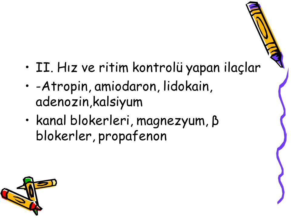 II. Hız ve ritim kontrolü yapan ilaçlar -Atropin, amiodaron, lidokain, adenozin,kalsiyum kanal blokerleri, magnezyum, β blokerler, propafenon