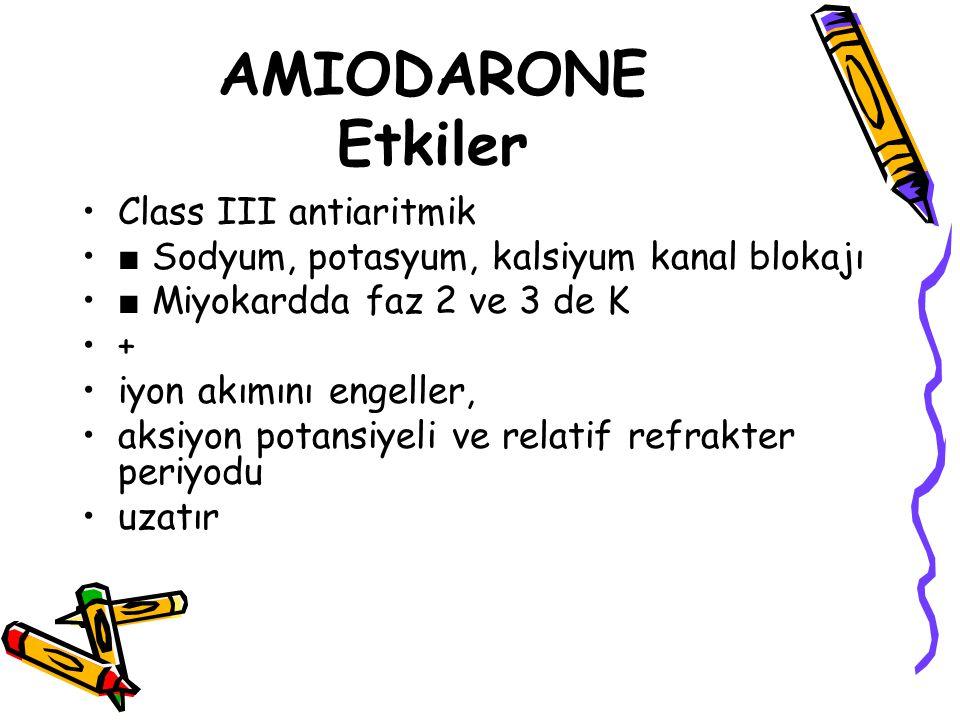 AMIODARONE Etkiler Class III antiaritmik ■ Sodyum, potasyum, kalsiyum kanal blokajı ■ Miyokardda faz 2 ve 3 de K + iyon akımını engeller, aksiyon pota