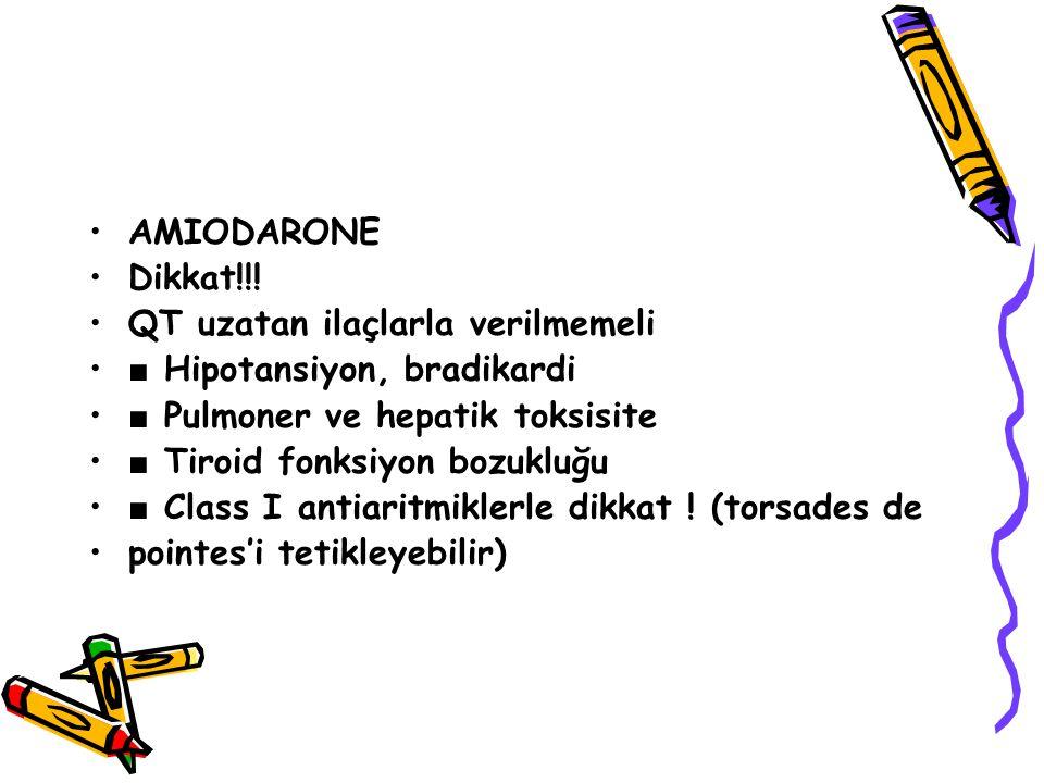 AMIODARONE Dikkat!!! QT uzatan ilaçlarla verilmemeli ■ Hipotansiyon, bradikardi ■ Pulmoner ve hepatik toksisite ■ Tiroid fonksiyon bozukluğu ■ Class I