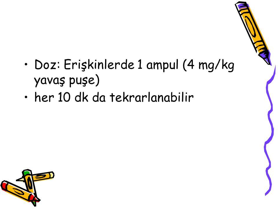 Doz: Erişkinlerde 1 ampul (4 mg/kg yavaş puşe) her 10 dk da tekrarlanabilir