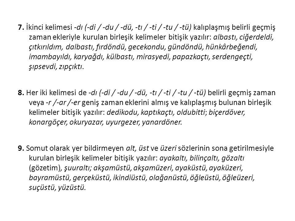 7. İkinci kelimesi -dı (-di / -du / -dü, -tı / -ti / -tu / -tü) kalıplaşmış belirli geçmiş zaman ekleriyle kurulan birleşik kelimeler bitişik yazılır:
