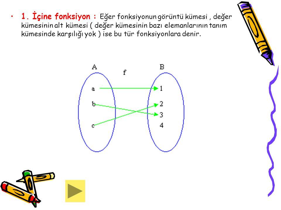 1. İçine fonksiyon : Eğer fonksiyonun görüntü kümesi, değer kümesinin alt kümesi ( değer kümesinin bazı elemanlarının tanım kümesinde karşılığı yok )