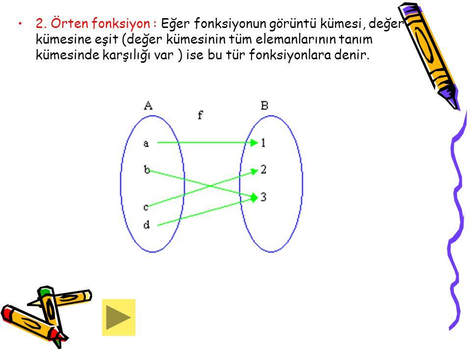 2. Örten fonksiyon : Eğer fonksiyonun görüntü kümesi, değer kümesine eşit (değer kümesinin tüm elemanlarının tanım kümesinde karşılığı var ) ise bu tü