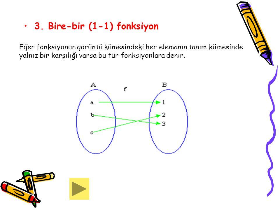 3. Bire-bir (1-1) fonksiyon Eğer fonksiyonun görüntü kümesindeki her elemanın tanım kümesinde yalnız bir karşılığı varsa bu tür fonksiyonlara denir.