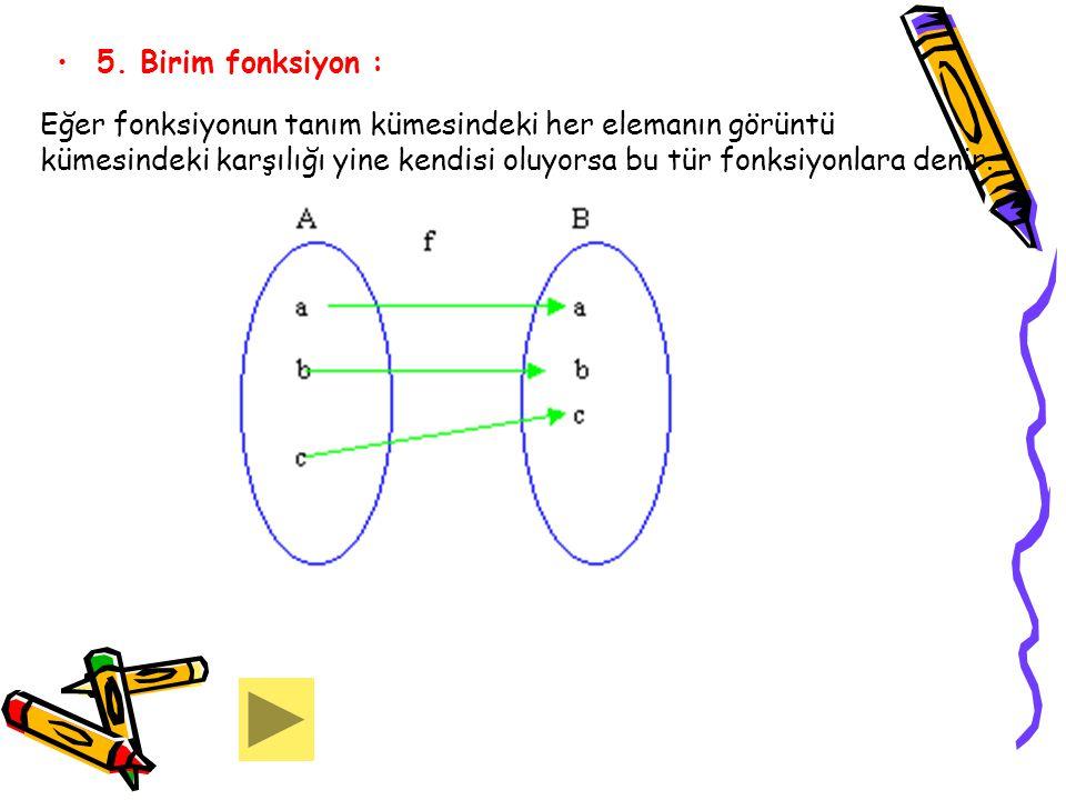 5. Birim fonksiyon : Eğer fonksiyonun tanım kümesindeki her elemanın görüntü kümesindeki karşılığı yine kendisi oluyorsa bu tür fonksiyonlara denir.