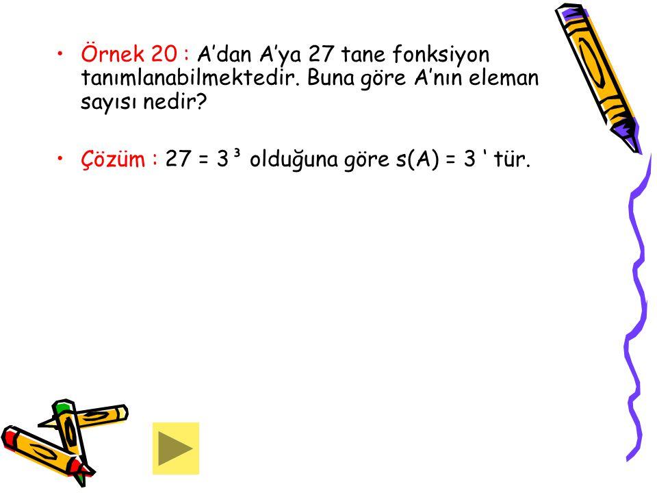 Örnek 20 : A'dan A'ya 27 tane fonksiyon tanımlanabilmektedir. Buna göre A'nın eleman sayısı nedir? Çözüm : 27 = 3³ olduğuna göre s(A) = 3 ' tür.