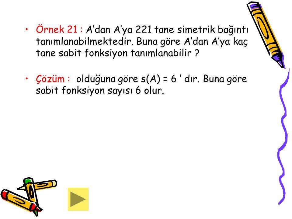 Örnek 21 : A'dan A'ya 221 tane simetrik bağıntı tanımlanabilmektedir. Buna göre A'dan A'ya kaç tane sabit fonksiyon tanımlanabilir ? Çözüm : olduğuna