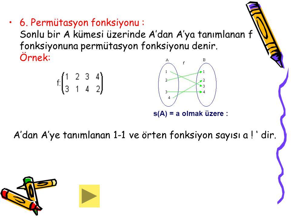 6. Permütasyon fonksiyonu : Sonlu bir A kümesi üzerinde A'dan A'ya tanımlanan f fonksiyonuna permütasyon fonksiyonu denir. Örnek: s(A) = a olmak üzere