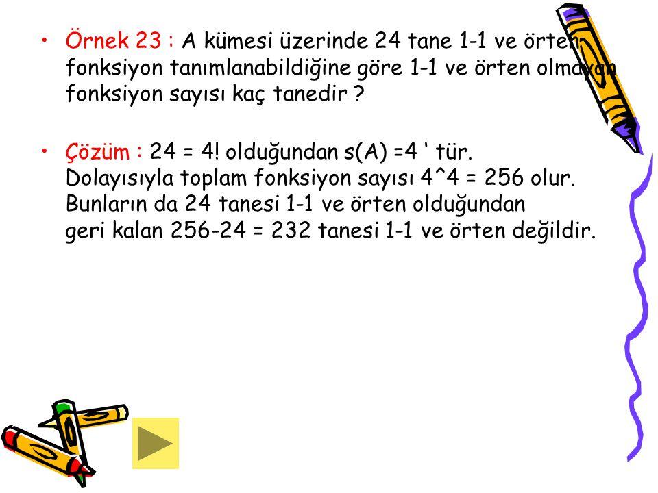 Örnek 23 : A kümesi üzerinde 24 tane 1-1 ve örten fonksiyon tanımlanabildiğine göre 1-1 ve örten olmayan fonksiyon sayısı kaç tanedir ? Çözüm : 24 = 4